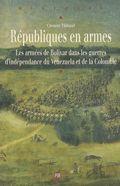 Républiques en armes : les armées de Bolivar dans les guerres d'indépendance du Venezuela et de la Colombie
