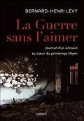 """""""La guerre sans l'aimer : journal d'un écrivain au coeur du printemps libyen"""", par BHL - chez Grasset"""