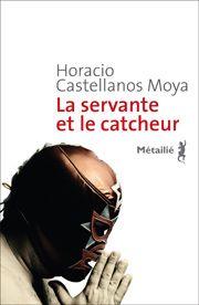 La Servante et le catcheur   -   Horacio CASTELLANOS MOYA