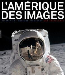 L'Amérique des images. Histoire et culture visuelle des Etats-Unis