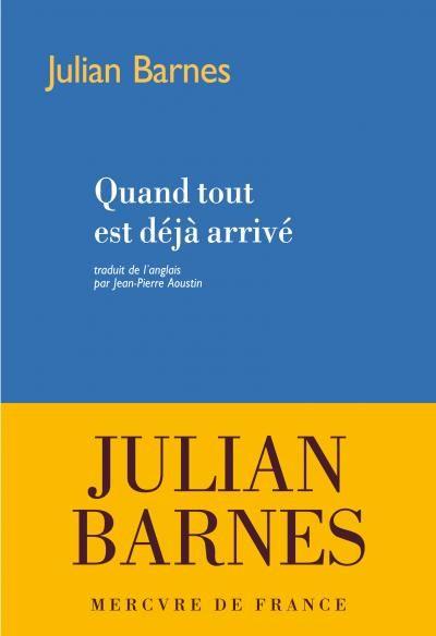 Julian Barnes « Quand tout est déjà arrivé »