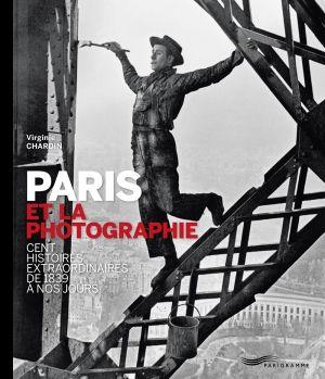 Paris et la photographie. Cent histoires extraordinaires de 1839 à nos jours de Virginie Chardin