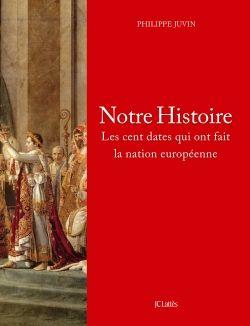 Notre Histoire. Les cent dates qui ont fait la nation européenne