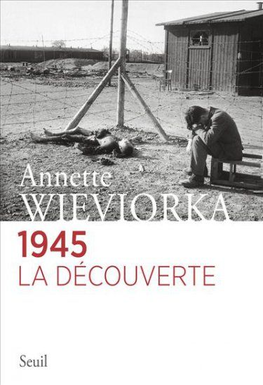 Annette Wieviorka - 1945, La découverte