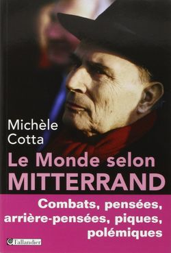 Le Monde selon Mitterrand. Combats, pensées, arrière-pensées, piques, polémiques