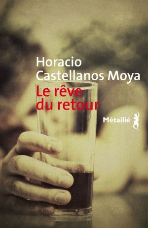 Le rêve du retour Horacio Castellanos Moya