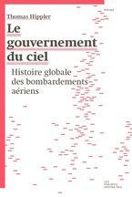 LE GOUVERNEMENT DU CIEL HISTOIRE GLOBALE DES BOMBARDEMENTS AÉRIENS