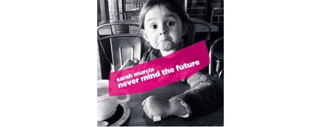 Never mind the future - Sarah Murcia