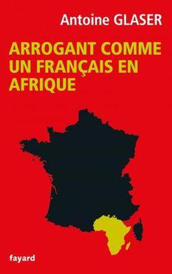 Arrogant comme un français en Afrique, Antoine Glaser (Fayard, 2016)