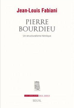 Pierre Bourdieu. Un structuralisme héroïque par Jean-Louis Fabiani