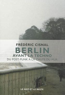 Berlin avant la techno, Frédéric Cisnal (Le mot et le reste, 2015)