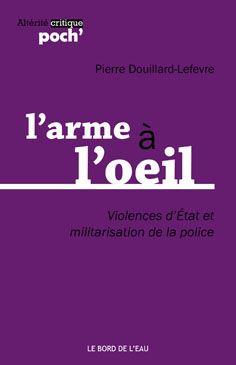 L'arme à L'oeil. Violences D'Etat Et Militarisation De La Police