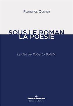 Florence Olivier, Sous le roman la poésie. Le défi de Roberto Bolano, Hermann, 2016.