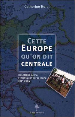 CETTE EUROPE QU'ON DIT CENTRALE. Des Habsbourg à l'intégration européenne 1815-2004