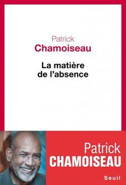 La matière de l'absence - Patrick Chamoiseau
