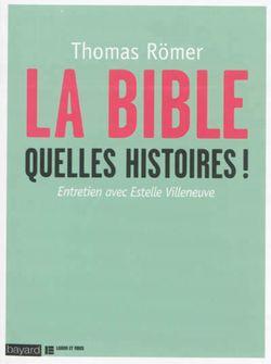 LA BIBLE, QUELLES HISTOIRES ! Thomas Römer et Estelle Villeneuve