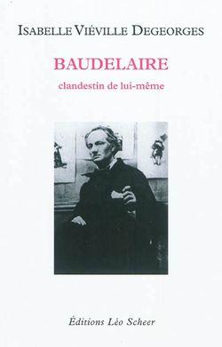 Isabelle Viéville Degeorges, Baudelaire clandestin de lui-même, Léo Scheer, 2011.