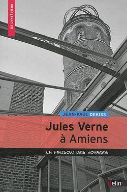 Jean-Paul Dekiss, Jules Verne à Amiens. La maison des voyages, Belin, 2014.