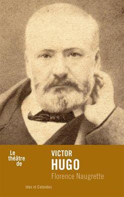 Florence Naugrette, Le théâtre de Victor Hugo, Ides et calendes, 2016.