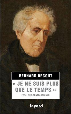 """Bernard Degout, """"Je ne suis plus que le temps"""" : essai sur Chateaubriand, Fayard, 2015."""