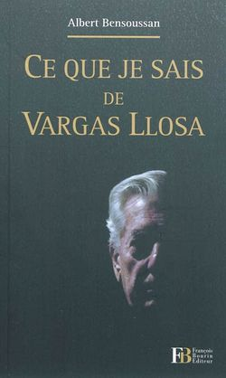 Albert Bensoussan, Ce que je sais de Vargas Llosa, François Bourin, 2011.