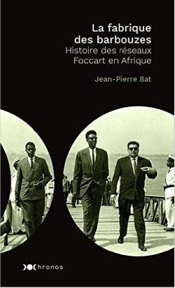 La Fabrique des barbouzes. Histoire des réseaux Foccart en Afrique