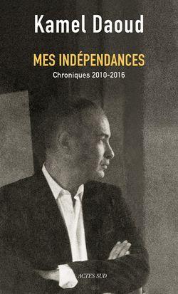 Mes indépendances, de Kamel Daoud