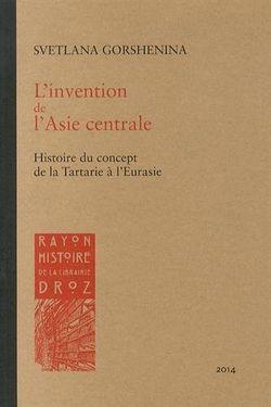 L'invention de l'Asie centrale. Histoire du concept de la Tartarie à l'Eurasie