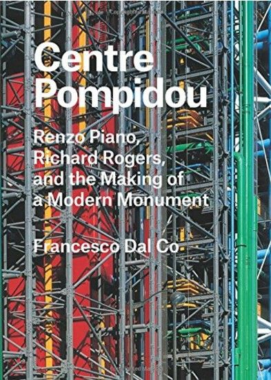 Centre Pompidou Renzo Piano, Richard Rogers ans the making of a Modern Monument