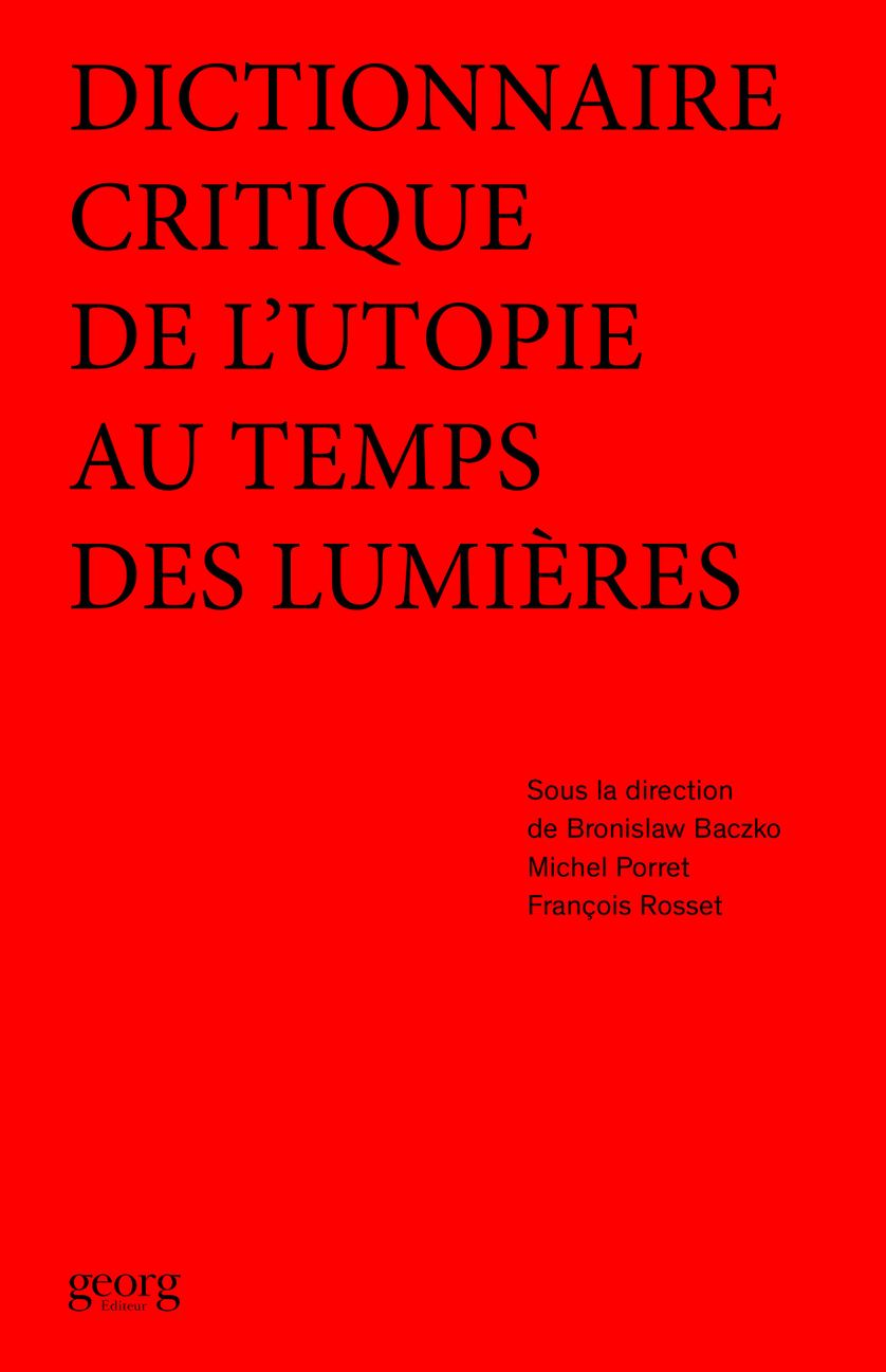 Dictionnaire critique de l'utopie au temps des Lumières, sous la direction de Bronislaw Baczko, Michel Porret et François Rosset, chez Georg Editeur