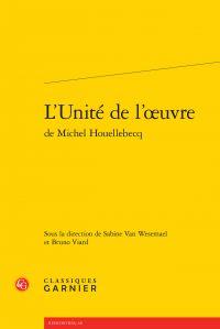 Couverture pour L'Unité de l'oeuvre de Michel Houellebecq - Dir. Sabine Van Wesemael et Bruno Viard - Editions Classiques Ganier