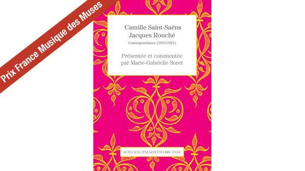 """""""Camille Saint-Saëns - Jacques Rouché, Correspondance"""" par Marie-Gabrielle Soret - Prix France Musique des Muses"""