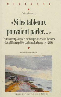 Si les tableaux pouvaient parler... : le traitement politique et médiatique des retours d'oeuvres d'art pillées et spoliées par les nazis (France 1945-2008)