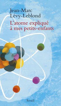 L'atome expliqué à mes petits-enfants (Seuil, 2016)