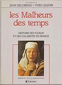 Les Malheurs des temps. Histoire des fléaux et des calamités en France