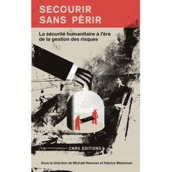 Secourir sans périr, la sécurité humanitaire à l'ère de la gestion des risques, CNRS Editions, 2016
