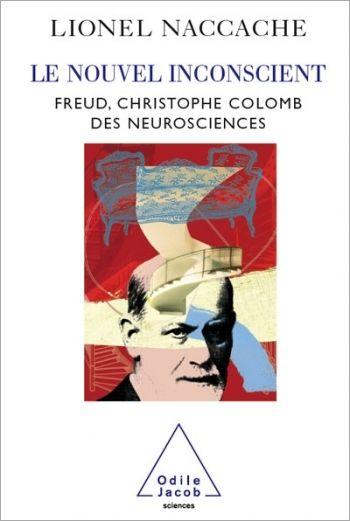 Le nouvel inconscient. Freud, le Christophe Colomb des neurosciences // Lionel Naccache, 2017