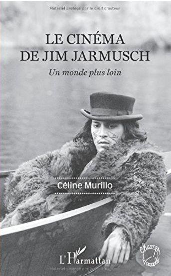 Le cinéma de Jim Jarmusch : Un monde plus loin - Céline Murillo