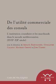 De l'utilité commerciale des consuls. L'institution consulaire et les marchands dans le monde méditerranéen (XVIIe-XXe siècle),