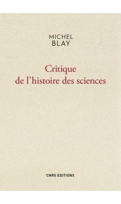 Michel BLAY, Critique de l'histoire des sciences (CNRS éditions)