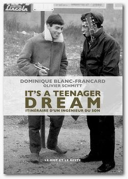 IT'S A TEENAGER DREAM Itinéraire d'un ingénieur du son. Par Dominique Blanc-Francard (Le Mot et le Reste, 2016)