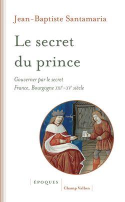 Le Secret du prince  Gouverner par le secret France-Bourgogne XIIIe-XVe siècle
