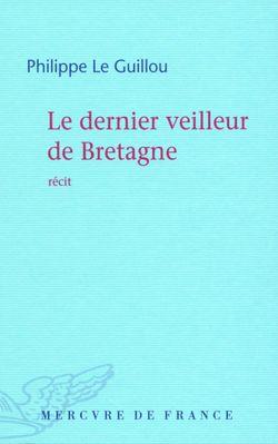 Le dernier veilleur de Bretagne. Dernières rencontres avec Julien Gracq - Philippe Le Guillou