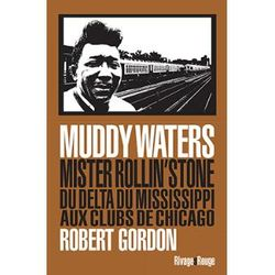 Robert Gordon - Muddy Waters : Mister rollin'stone. Du delta du Mississipi aux clubs de Chicago