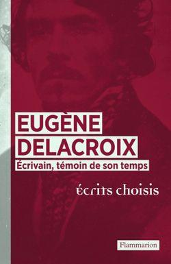 Eugène Delacroix Écrivain, témoin de son temps. Ecrits choisis