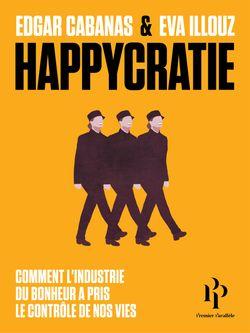 Happycratie : Comment l'industrie du bonheur a pris le contrôle de nos vies (Eva Illouz et Edgar Cabanas, Premier Parallèle, 2018),