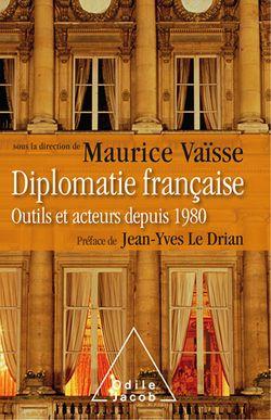 Diplomatie française - Outils et acteurs depuis 1980 (Sous la direction de Maurice Vaïsse, Odile Jacob, 2018)