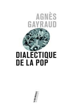 Dialectique de la pop (Agnès Gayraud, La découverte, 2018)