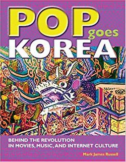 Pop Goes Korea: Behind the Revolution in Movies, Music, and Internet Culture de Mark James Russel