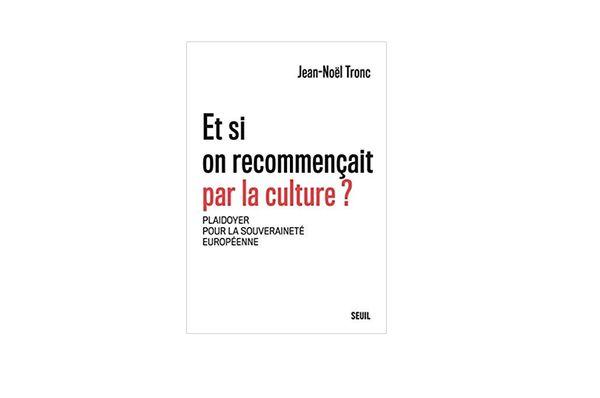 """""""Et si on recommençait par la culture ?""""  de Jean-Noël Tronc"""